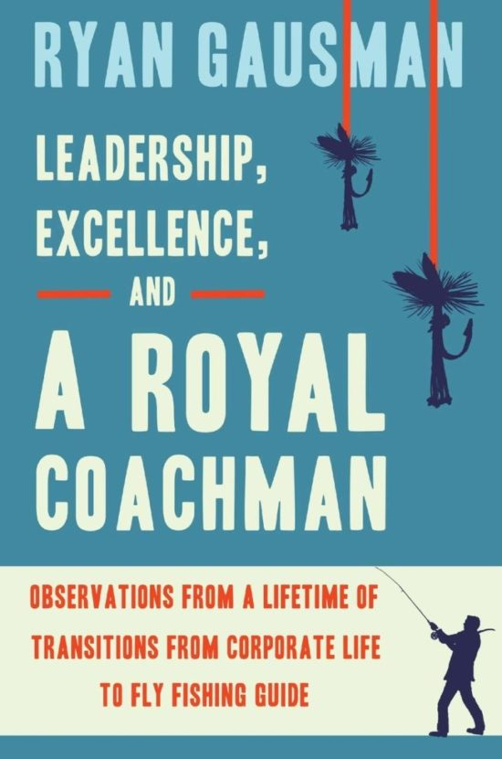 Leadership, Excellence, and a Royal Coachman: Observations from a Lifetime of Transitions from Corporate Life to Fly Fishing Guide