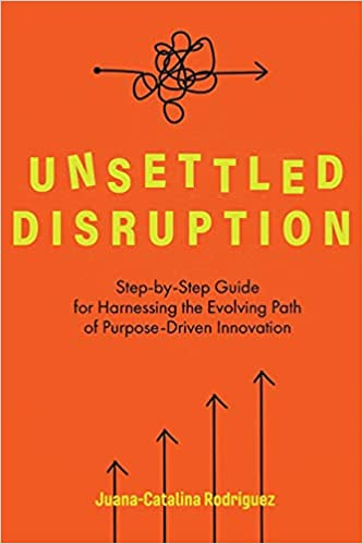 Unsettled Disruption: Step-by-Step Guide for Harnessing the Evolving Path of Purpose-Driven Innovation