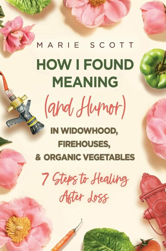 How I Found Meaning (And Humor) In Widowhood, Firehouses, & Organic Vegetables: 7 Steps to Healing After Loss